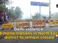 Delhi violence: 5 metro stations in North East district to remain closed