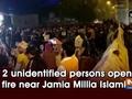 2 unidentified persons open fire near Jamia Millia Islamia