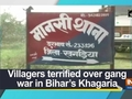 Villagers terrified over gang war in Bihar's Khagaria