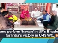 Fans perform 'hawan' in UP's Bhadohi for India's victory in U-19 WC