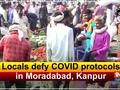 Locals defy COVID protocols in Moradabad, Kanpur