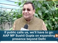 If public calls us, then we'll have to go: AAP MP Sushil Gupta on expanding presence beyond Delhi