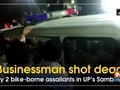 Businessman shot dead by 2 bike-borne assailants in UP's Sambhal