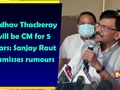 Uddhav Thackeray will be CM for 5 years: Sanjay Raut dismisses rumours
