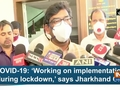 COVID-19: 'Working on implementation during lockdown,' says Jharkhand CM