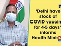 'Delhi have stock of COVID vaccines for 4-5 days', informs Health Minister