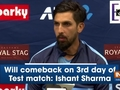 Will comeback on 3rd day of Test match: Ishant Sharma
