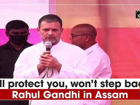 Will protect you, won't step back: Rahul Gandhi in Assam