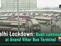 Delhi Lockdown: Rush continues at Anand Vihar Bus Terminal