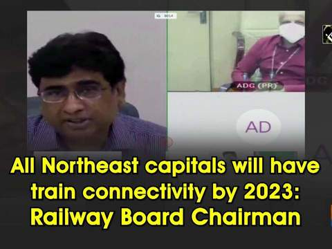All Northeast capitals will have train connectivity by 2023: Railway Board Chairman