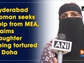 Hyderabad woman seeks help from MEA, claims daughter being tortured in Doha
