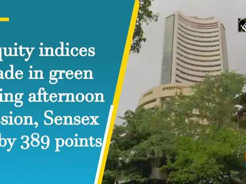 Equity indices trade in green during afternoon session, Sensex up by 389 points
