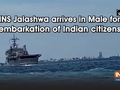 INS Jalashwa arrives in Male for embarkation of Indian citizens