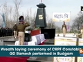Wreath laying ceremony of CRPF Constable GD Ramesh performed in Budgam