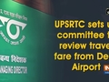 UPSRTC sets up committee to review travel fare from Delhi Airport