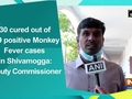 130 cured out of 139 positive Monkey Fever cases in Shivamogga: Deputy Commissioner