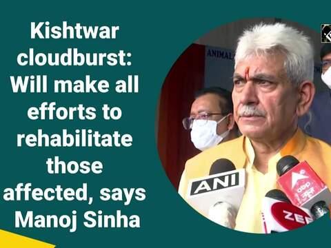 Kishtwar cloudburst: Will make all efforts to rehabilitate those affected, says Manoj Sinha