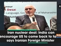 Iran nuclear deal: India can encourage US to come back to table, says Iranian Foreign Minister