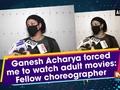 Ganesh Acharya forced me to watch adult movies: Fellow choreographer