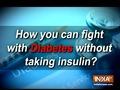 Know how you can fight diabetes without taking insulin?