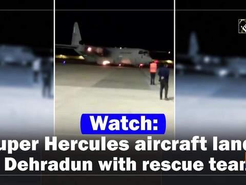 Watch: Super Hercules aircraft lands in Dehradun with rescue teams