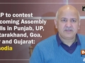 AAP to contest upcoming Assembly polls in Punjab, UP, Uttarakhand, Goa, HP and Gujarat: Sisodia
