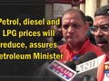 Petrol, diesel and LPG prices will reduce, assures Petroleum Minister