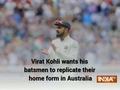 Virat Kohli expects batsmen to replicate home form in Australia