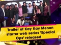 Trailer of Kay Kay Menon starrer web series 'Special Ops' released