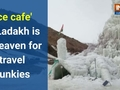 'Ice cafe' in Ladakh is a heaven for travel junkies
