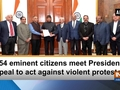 154 eminent citizens meet President, appeal to act against violent protestors