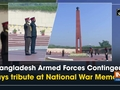 Bangladesh Armed Forces Contingent pays tribute at National War Memorial