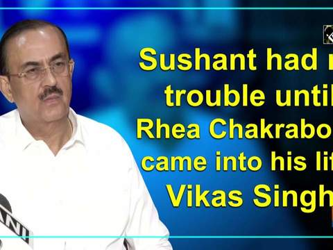 Sushant had no trouble until Rhea Chakraborty came into his life: Vikas Singh