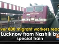 Over 800 migrant workers reach Lucknow from Nashik by special train