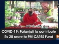 COVID-19: Patanjali to contribute Rs 25 crore to PM-CARES Fund