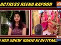 TV actress Reena Kapoor talks about the wedding sequence in her show ' Ranju Ki Betiyaan'