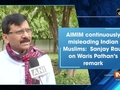 AIMIM continuously misleading Indian Muslims: Sanjay Raut on Waris Pathan's remark