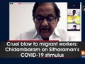 Cruel blow to migrant workers: Chidambaram on Sitharaman's COVID-19 stimulus