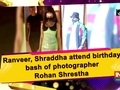 Ranveer, Shraddha attend birthday bash of photographer Rohan Shrestha