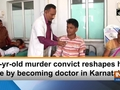 40-yr-old murder convict reshapes his life by becoming doctor in Karnataka