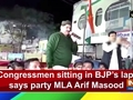 Congressmen sitting in BJP's lap, says party MLA Arif Masood