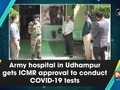 Army hospital in Udhampur gets ICMR approval to conduct COVID-19 tests