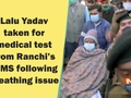 Lalu Yadav taken for medical test from Ranchi's RIMS following breathing issue
