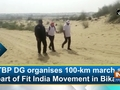 ITBP DG organises 100-km march as part of Fit India Movement in Bikaner