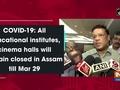 COVID-19: All educational institutes, cinema halls will remain closed in Assam till Mar 29