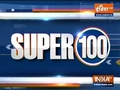 Super 100: Watch the latest news from India and around the world