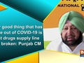 Only good thing that has come out of COVID-19 is that drugs supply line has broken: Punjab CM