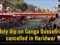Holy dip on Ganga Dussehra cancelled in Haridwar