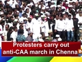 Protesters carry out anti-CAA march in Chennai