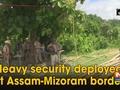 Heavy security deployed at Assam-Mizoram border